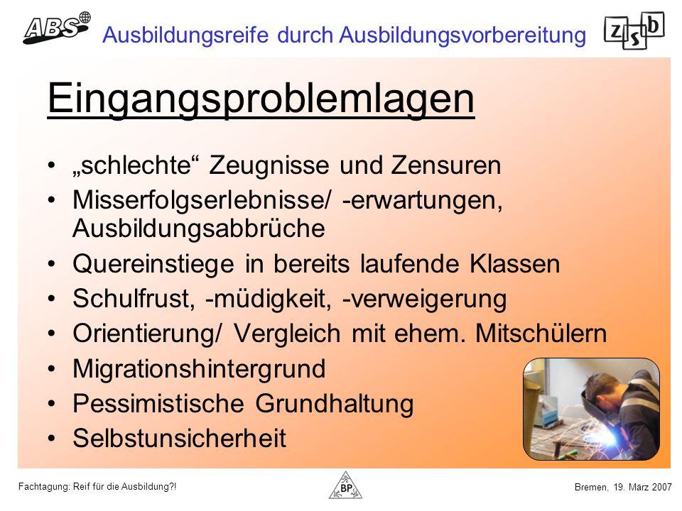 Fachtagung: Reif für die Ausbildung?! Ausbildungsreife durch Ausbildungsvorbereitung Bremen, 19. März 2007 Eingangsproblemlagen schlechte Zeugnisse un