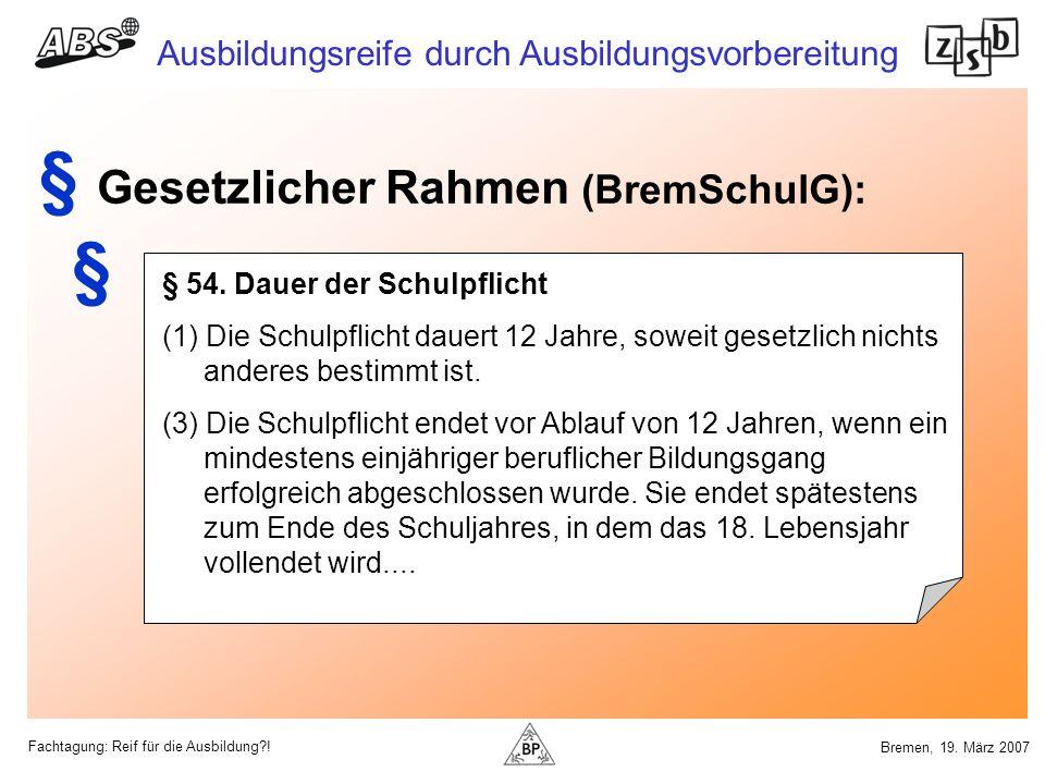 Fachtagung: Reif für die Ausbildung?! Ausbildungsreife durch Ausbildungsvorbereitung Bremen, 19. März 2007 § 54. Dauer der Schulpflicht (1) Die Schulp