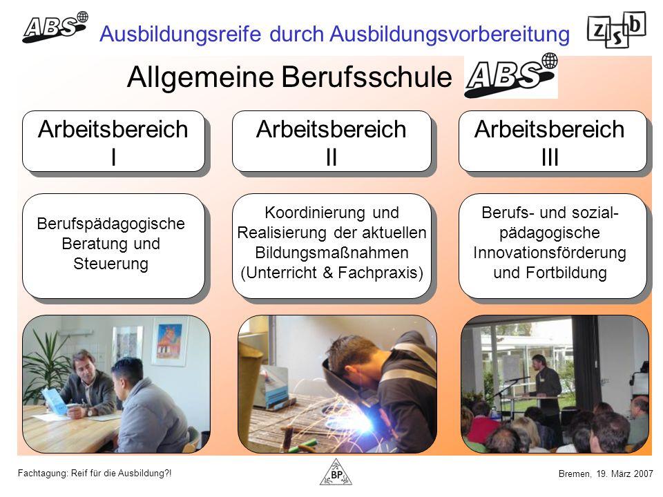 Fachtagung: Reif für die Ausbildung?! Ausbildungsreife durch Ausbildungsvorbereitung Bremen, 19. März 2007 Allgemeine Berufsschule Arbeitsbereich I Be