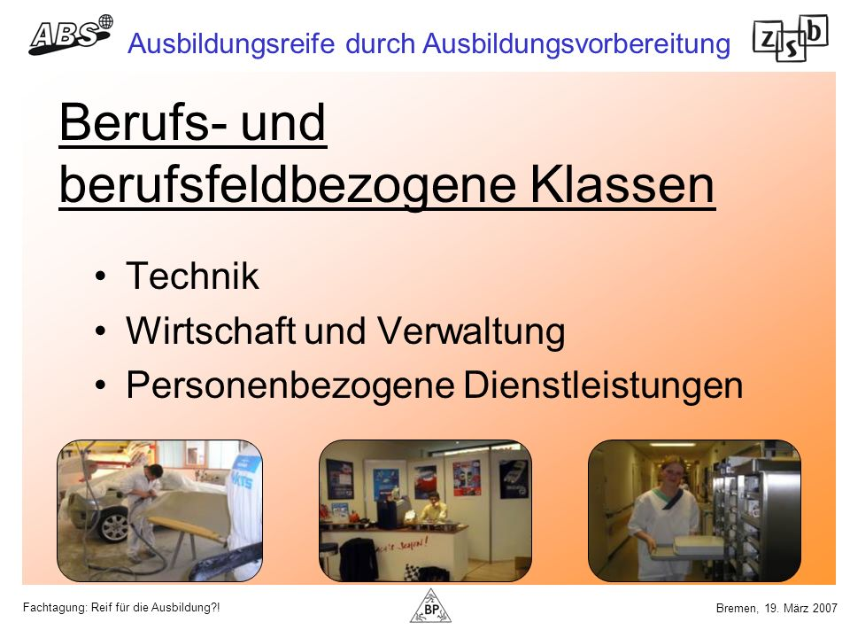 Fachtagung: Reif für die Ausbildung?! Ausbildungsreife durch Ausbildungsvorbereitung Bremen, 19. März 2007 Berufs- und berufsfeldbezogene Klassen Tech