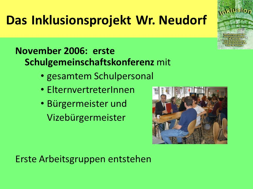 Das Inklusionsprojekt Wr. Neudorf November 2006: erste Schulgemeinschaftskonferenz mit gesamtem Schulpersonal ElternvertreterInnen Bürgermeister und V