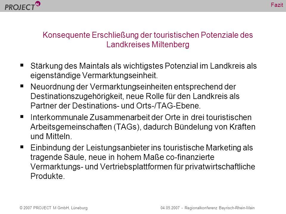 © 2007 PROJECT M GmbH, Lüneburg04.05.2007 - Regionalkonferenz Bayrisch-Rhein-Main Fazit Stärkung des Maintals als wichtigstes Potenzial im Landkreis als eigenständige Vermarktungseinheit.