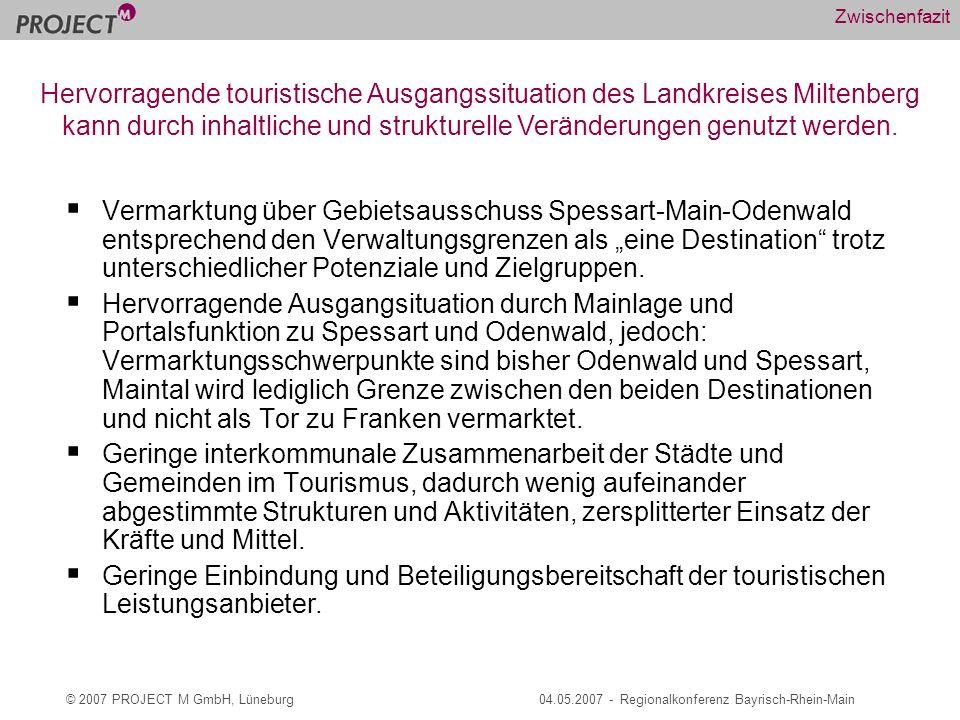 © 2007 PROJECT M GmbH, Lüneburg04.05.2007 - Regionalkonferenz Bayrisch-Rhein-Main Zwischenfazit Vermarktung über Gebietsausschuss Spessart-Main-Odenwald entsprechend den Verwaltungsgrenzen als eine Destination trotz unterschiedlicher Potenziale und Zielgruppen.