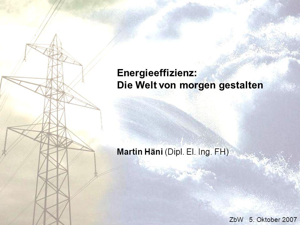Energieeffizienz: Die Welt von morgen gestalten Martin Häni (Dipl. El. Ing. FH) ZbW 5. Oktober 2007