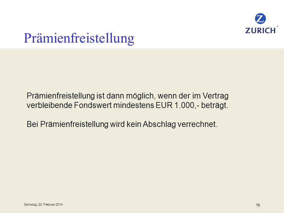 Samstag, 22. Februar 2014 16 Prämienfreistellung Prämienfreistellung ist dann möglich, wenn der im Vertrag verbleibende Fondswert mindestens EUR 1.000