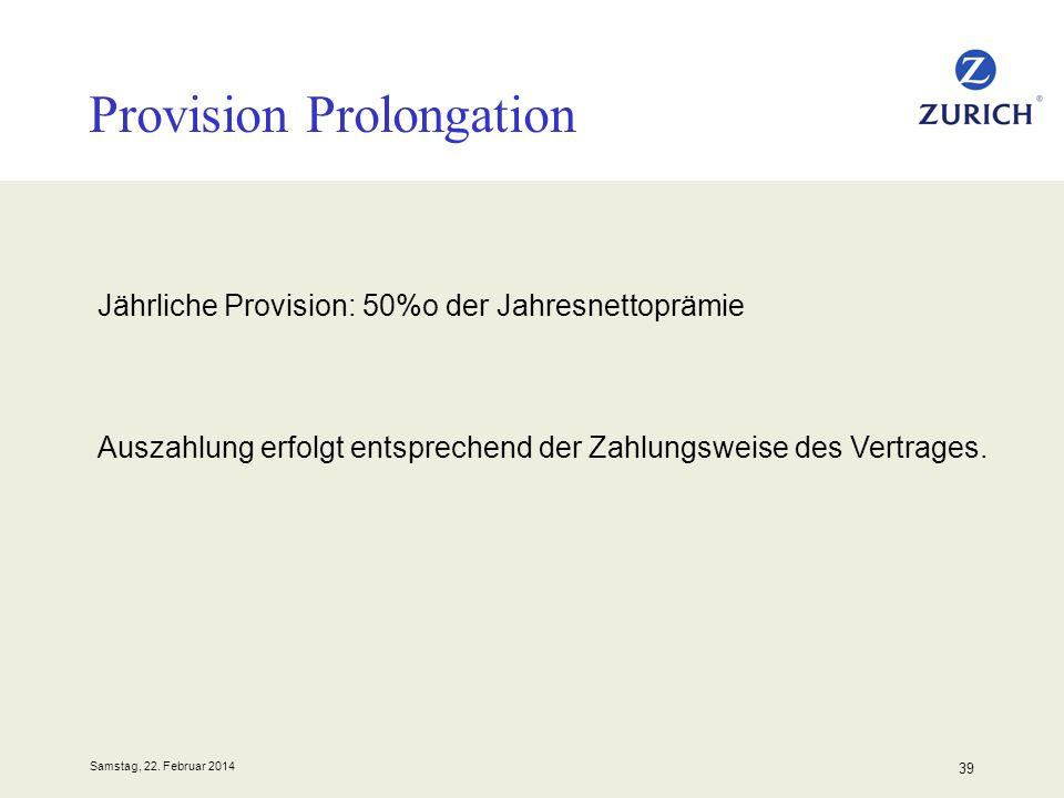 Samstag, 22. Februar 2014 39 Provision Prolongation Auszahlung erfolgt entsprechend der Zahlungsweise des Vertrages. Jährliche Provision: 50%o der Jah