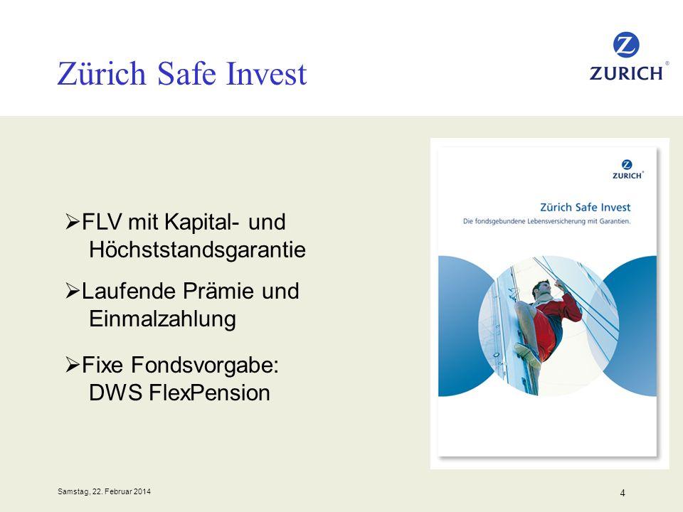 Samstag, 22. Februar 2014 4 Zürich Safe Invest FLV mit Kapital- und Höchststandsgarantie Laufende Prämie und Einmalzahlung Fixe Fondsvorgabe: DWS Flex