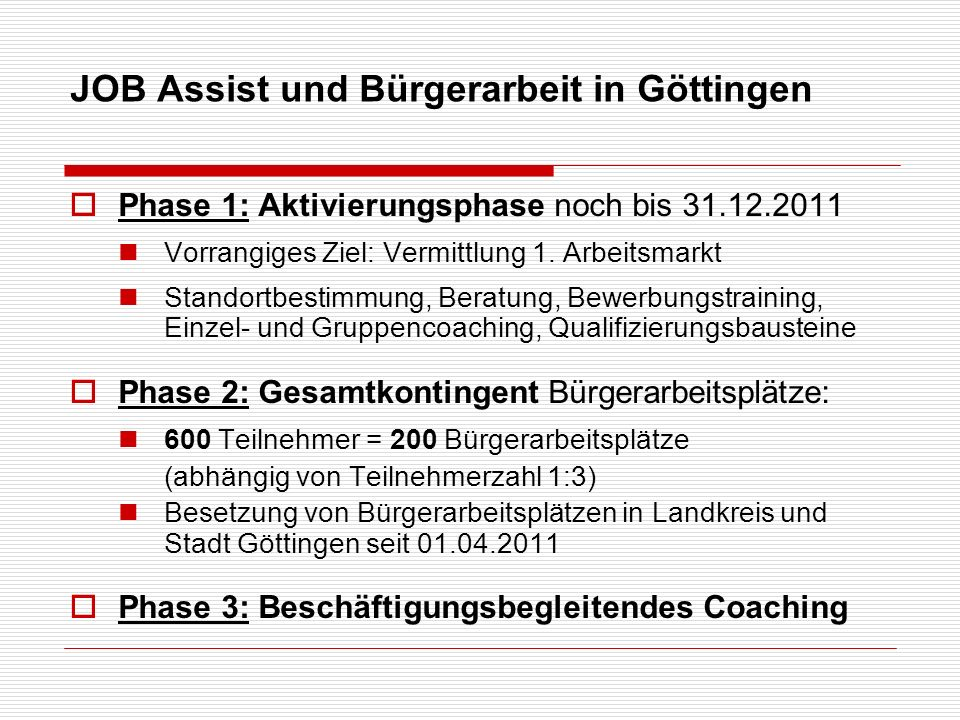 JOB Assist und Bürgerarbeit in Göttingen Phase 1: Aktivierungsphase noch bis 31.12.2011 Vorrangiges Ziel: Vermittlung 1. Arbeitsmarkt Standortbestimmu