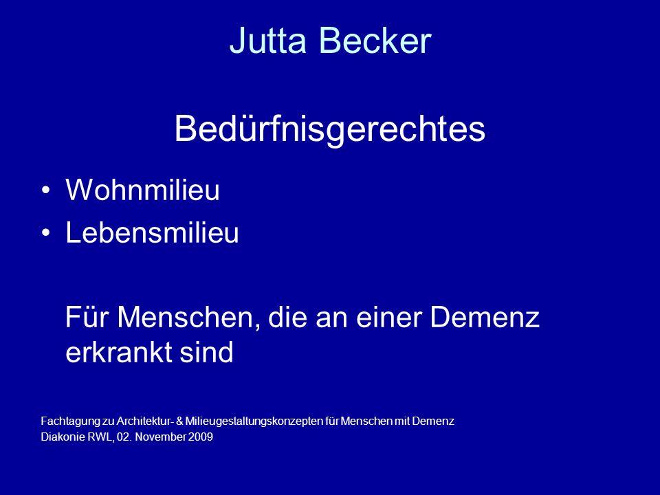 Jutta Becker Bedürfnisgerechtes Wohnmilieu Lebensmilieu Für Menschen, die an einer Demenz erkrankt sind Fachtagung zu Architektur- & Milieugestaltungskonzepten für Menschen mit Demenz Diakonie RWL, 02.