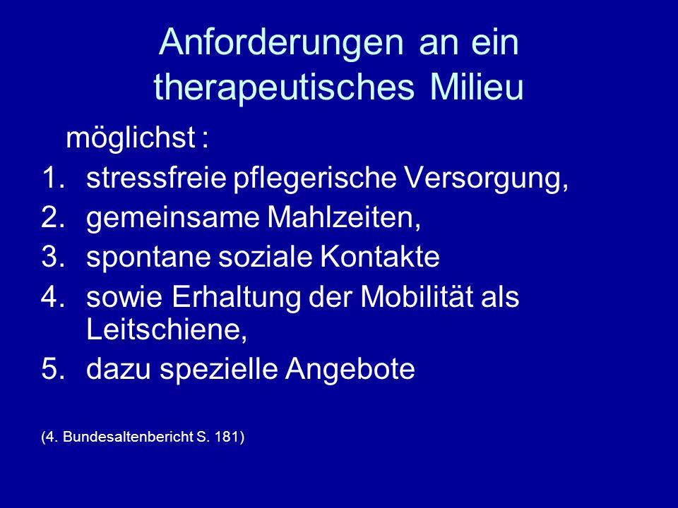 Anforderungen an ein therapeutisches Milieu möglichst : 1.stressfreie pflegerische Versorgung, 2.gemeinsame Mahlzeiten, 3.spontane soziale Kontakte 4.sowie Erhaltung der Mobilität als Leitschiene, 5.dazu spezielle Angebote (4.
