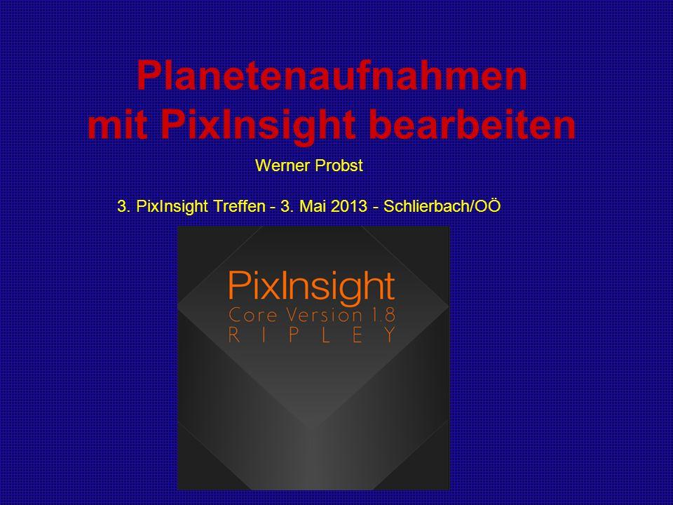 Planetenaufnahmen mit PixInsight bearbeiten Werner Probst 3. PixInsight Treffen - 3. Mai 2013 - Schlierbach/OÖ