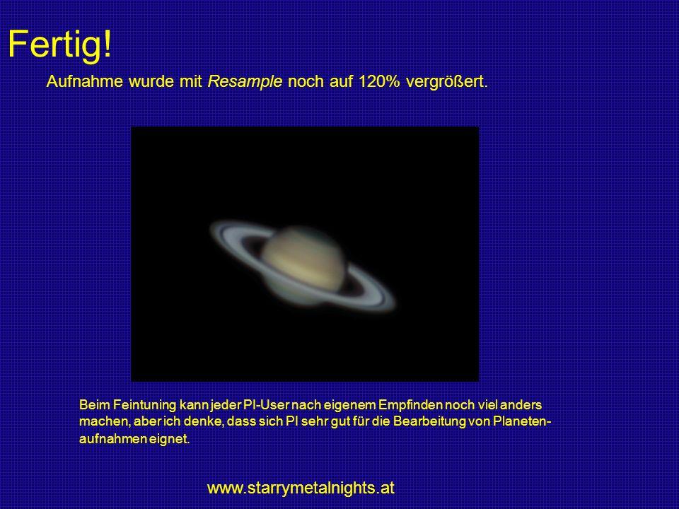 Fertig! Aufnahme wurde mit Resample noch auf 120% vergrößert. www.starrymetalnights.at Beim Feintuning kann jeder PI-User nach eigenem Empfinden noch