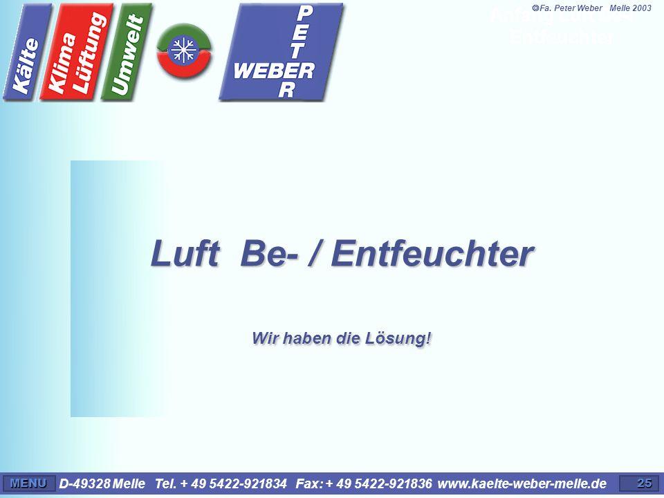 D-49328 Melle Tel. + 49 5422-921834 Fax: + 49 5422-921836 www.kaelte-weber-melle.deMENU25 Luft Be- / Entfeuchter Wir haben die Lösung! Anfang Luft Be-