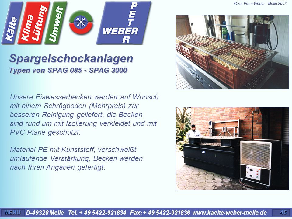 D-49328 Melle Tel. + 49 5422-921834 Fax: + 49 5422-921836 www.kaelte-weber-melle.deMENU45 Spargelschockanlagen Typen von SPAG 085 - SPAG 3000 Unsere E