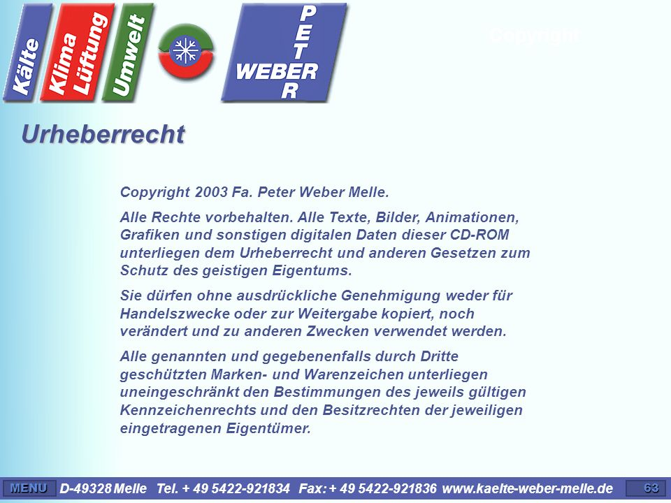 D-49328 Melle Tel. + 49 5422-921834 Fax: + 49 5422-921836 www.kaelte-weber-melle.deMENU63 Copyright Copyright 2003 Fa. Peter Weber Melle. Alle Rechte