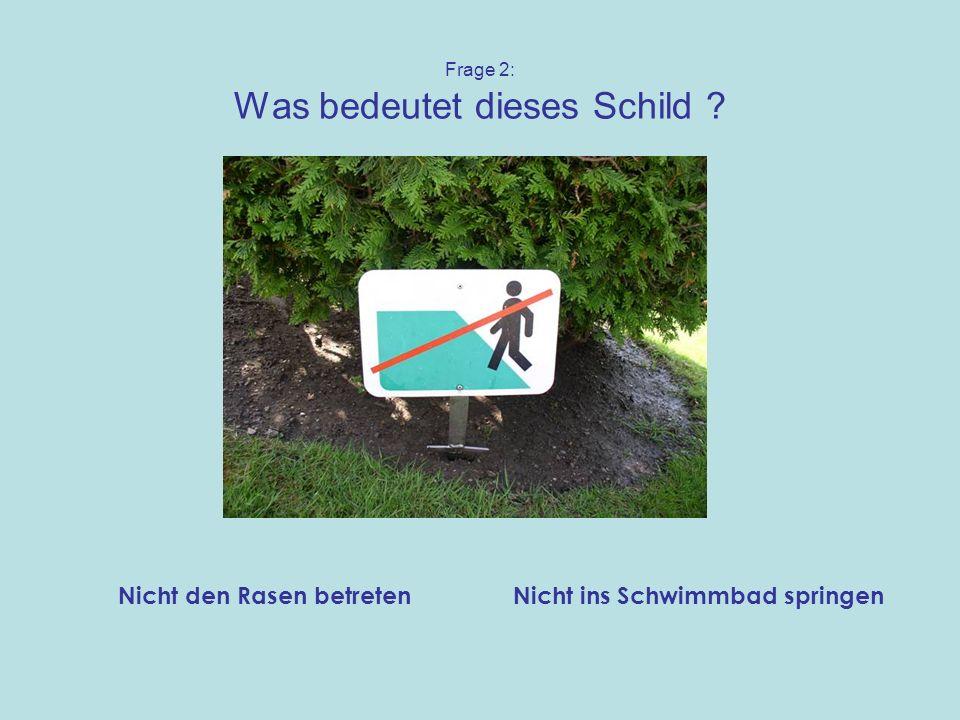 Frage 2: Was bedeutet dieses Schild ? Nicht ins Schwimmbad springenNicht den Rasen betreten