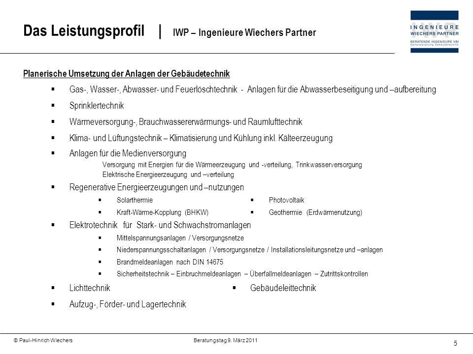 5 © Paul-Hinrich Wiechers Beratungstag 9. März 2011 Das Leistungsprofil   IWP – Ingenieure Wiechers Partner Planerische Umsetzung der Anlagen der Gebä