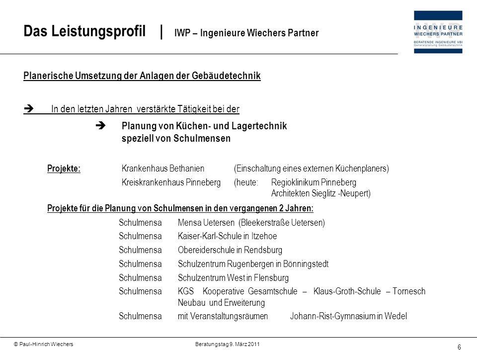 6 © Paul-Hinrich Wiechers Beratungstag 9. März 2011 Das Leistungsprofil   IWP – Ingenieure Wiechers Partner Planerische Umsetzung der Anlagen der Gebä