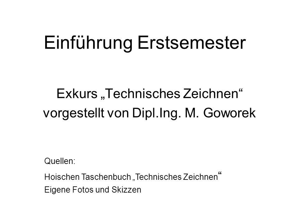 Einführung Erstsemester Exkurs Technisches Zeichnen vorgestellt von Dipl.Ing. M. Goworek Quellen: Hoischen Taschenbuch Technisches Zeichnen Eigene Fot