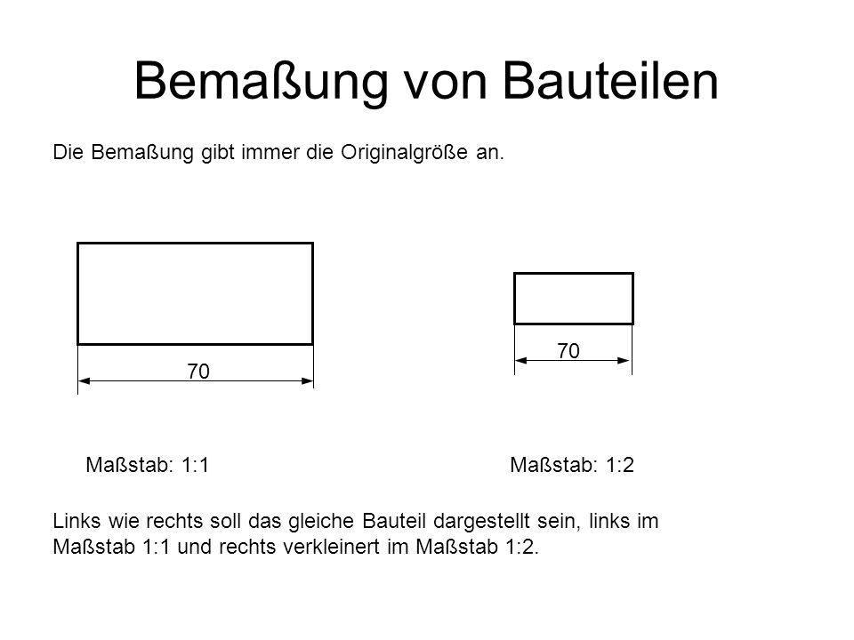 Bemaßung von Bauteilen Die Bemaßung gibt immer die Originalgröße an. Links wie rechts soll das gleiche Bauteil dargestellt sein, links im Maßstab 1:1