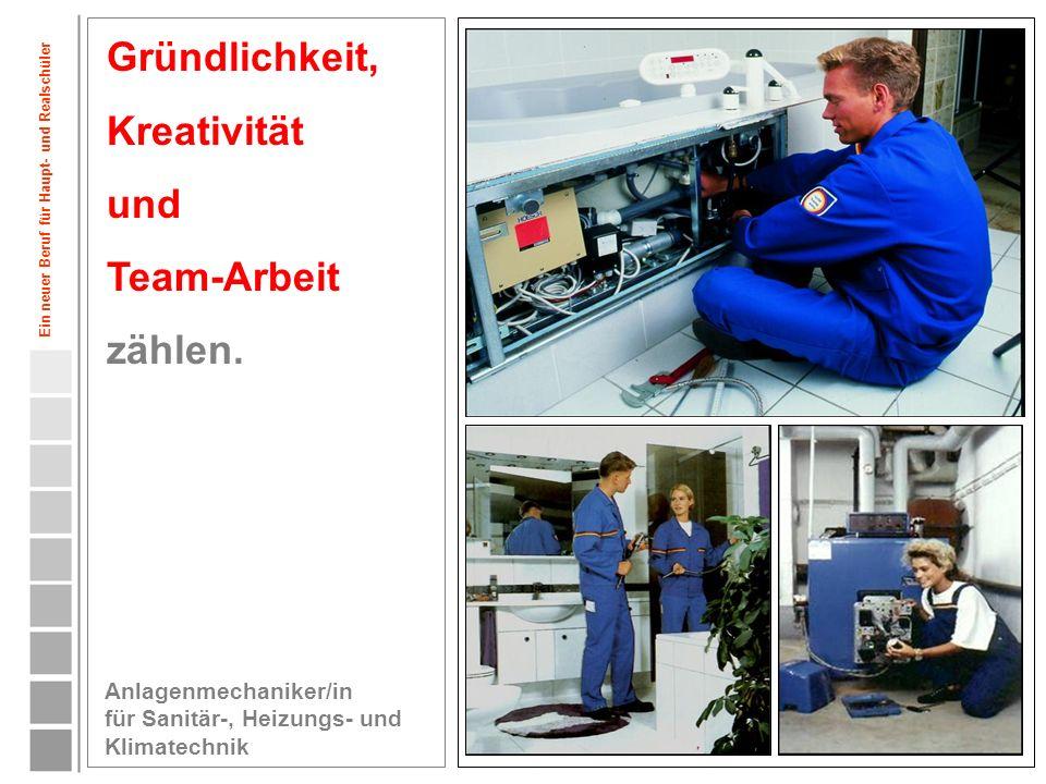 4 Gründlichkeit, Kreativität und Team-Arbeit zählen. Anlagenmechaniker/in für Sanitär-, Heizungs- und Klimatechnik Ein neuer Beruf für Haupt- und Real