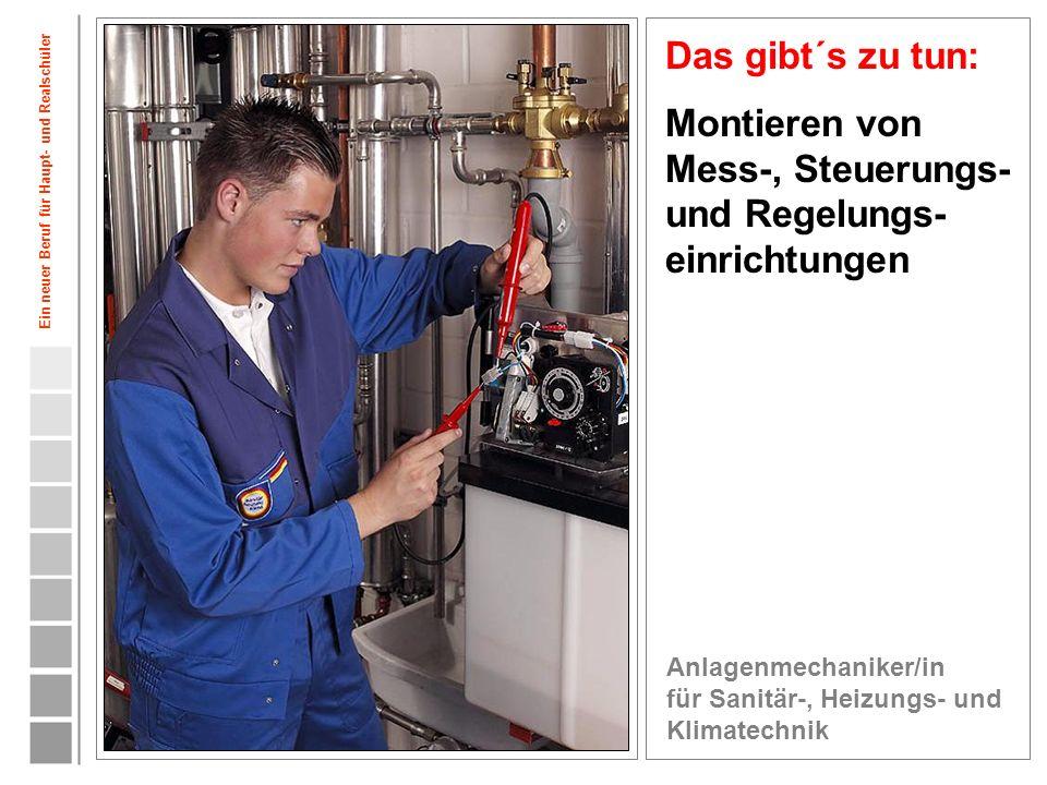 6 Das gibt´s zu tun: Montieren von Mess-, Steuerungs- und Regelungs- einrichtungen Anlagenmechaniker/in für Sanitär-, Heizungs- und Klimatechnik Ein n