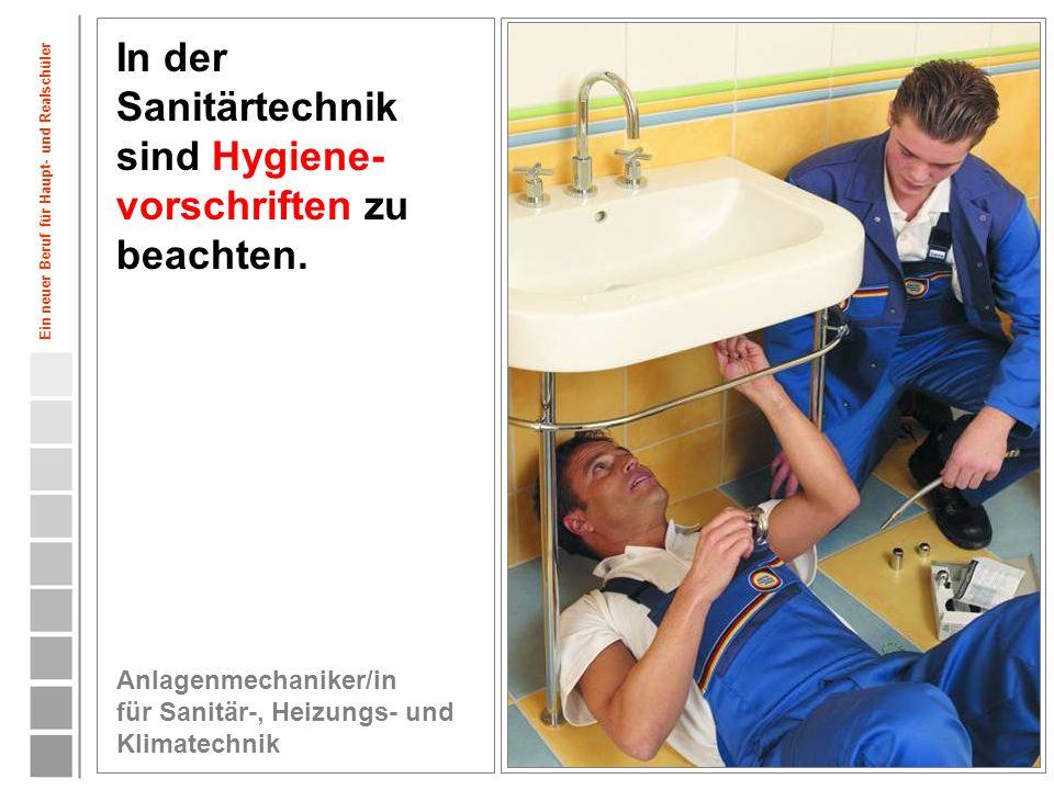 7 In der Sanitärtechnik sind Hygiene- vorschriften zu beachten. Anlagenmechaniker/in für Sanitär-, Heizungs- und Klimatechnik Ein neuer Beruf für Haup