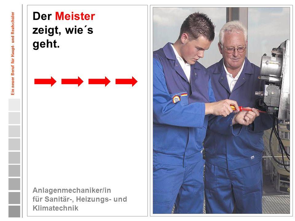 8 Der Meister zeigt, wie´s geht. Anlagenmechaniker/in für Sanitär-, Heizungs- und Klimatechnik Ein neuer Beruf für Haupt- und Realschüler