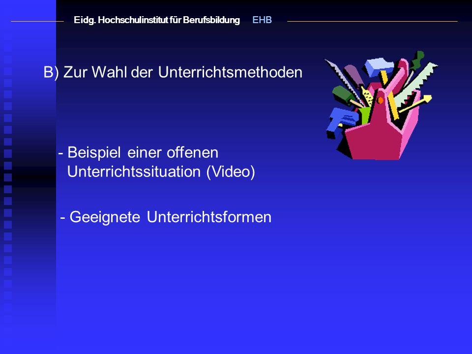 B) Zur Wahl der Unterrichtsmethoden - Beispiel einer offenen Unterrichtssituation (Video) - Geeignete Unterrichtsformen Eidg.