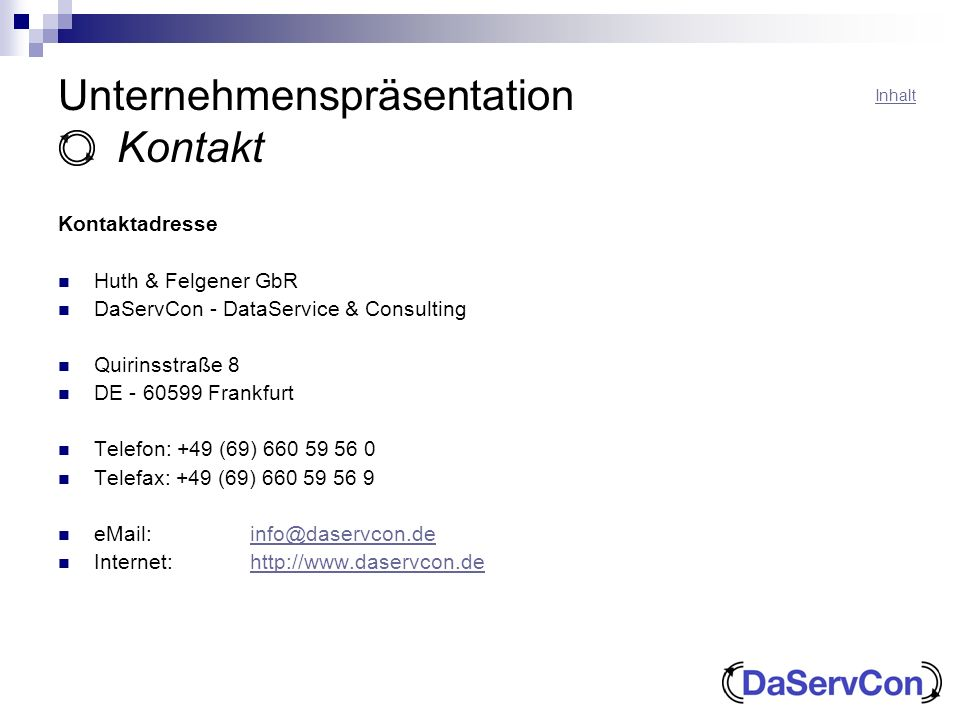 Unternehmenspräsentation Kontakt Kontaktadresse Huth & Felgener GbR DaServCon - DataService & Consulting Quirinsstraße 8 DE - 60599 Frankfurt Telefon: