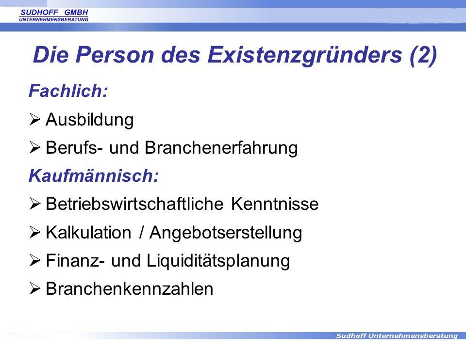 Die Person des Existenzgründers (2) Fachlich: Ausbildung Berufs- und Branchenerfahrung Kaufmännisch: Betriebswirtschaftliche Kenntnisse Kalkulation /