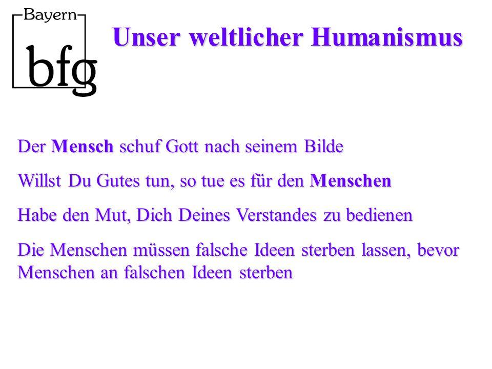 Unser weltlicher Humanismus Der Mensch schuf Gott nach seinem Bilde Willst Du Gutes tun, so tue es für den Menschen Habe den Mut, Dich Deines Verstandes zu bedienen Die Menschen müssen falsche Ideen sterben lassen, bevor Menschen an falschen Ideen sterben