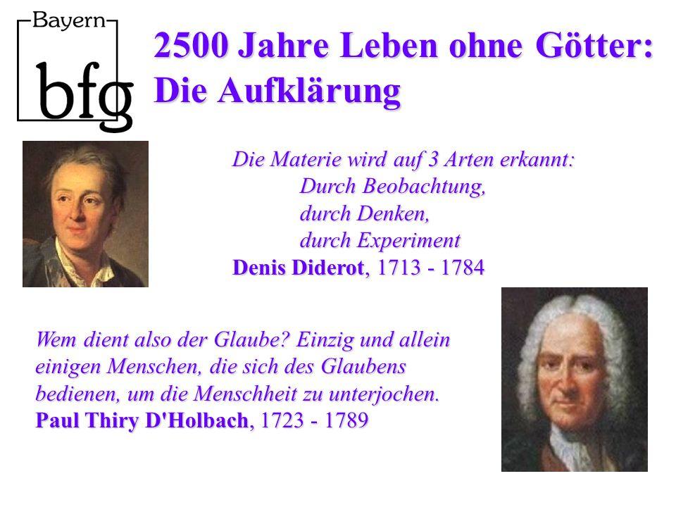 2500 Jahre Leben ohne Götter: Die Aufklärung Die Materie wird auf 3 Arten erkannt: Durch Beobachtung, durch Denken, durch Experiment Denis Diderot, 1713 - 1784 Wem dient also der Glaube.