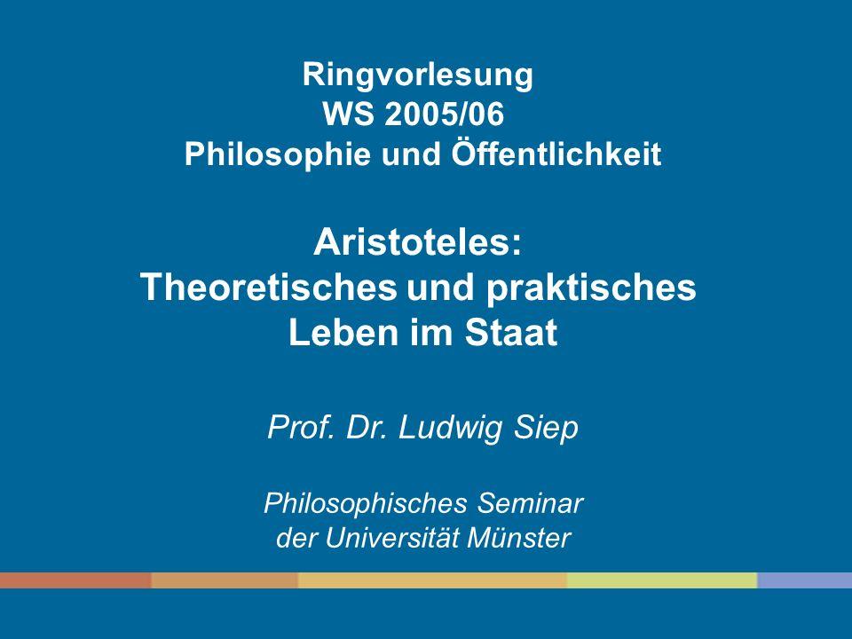 Ringvorlesung WS 2005/06 Philosophie und Öffentlichkeit Aristoteles: Theoretisches und praktisches Leben im Staat Prof.