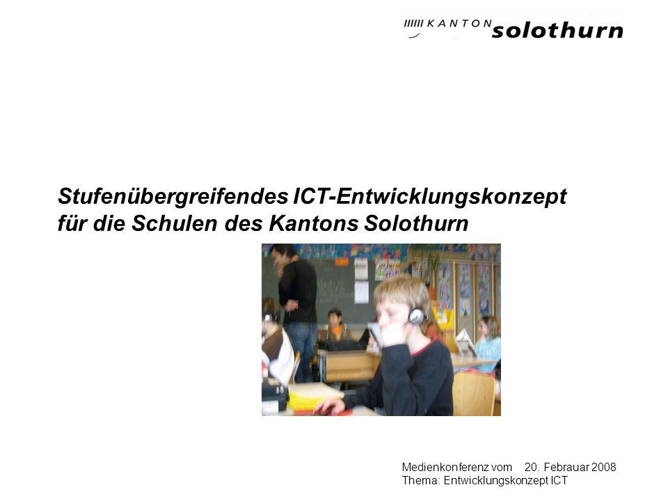 20. Febrauar 2008Medienkonferenz vom Thema: Entwicklungskonzept ICT Stufenübergreifendes ICT-Entwicklungskonzept für die Schulen des Kantons Solothurn