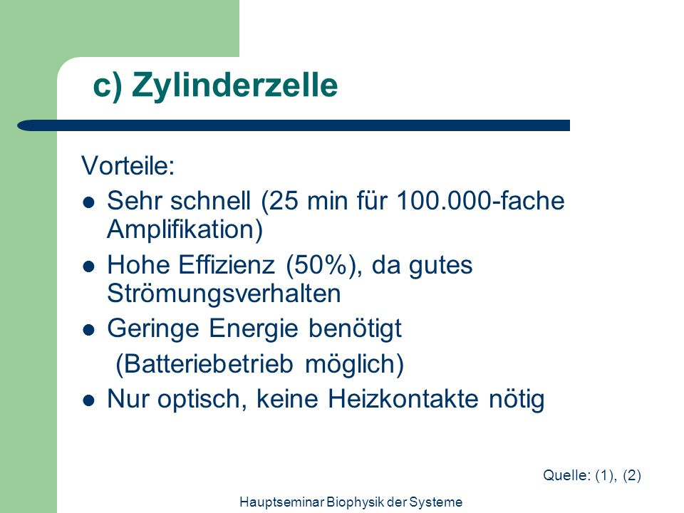 Hauptseminar Biophysik der Systeme c) Zylinderzelle Vorteile: Sehr schnell (25 min für 100.000-fache Amplifikation) Hohe Effizienz (50%), da gutes Str