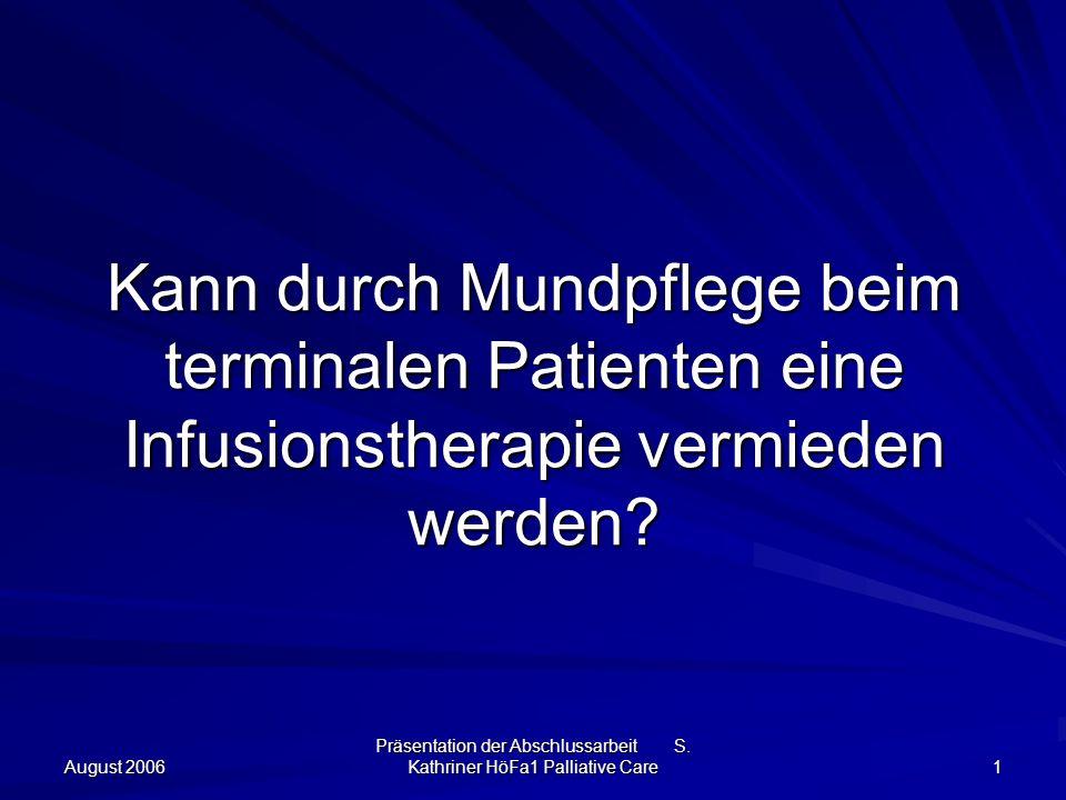 August 2006 Präsentation der Abschlussarbeit S. Kathriner HöFa1 Palliative Care 1 Kann durch Mundpflege beim terminalen Patienten eine Infusionstherap