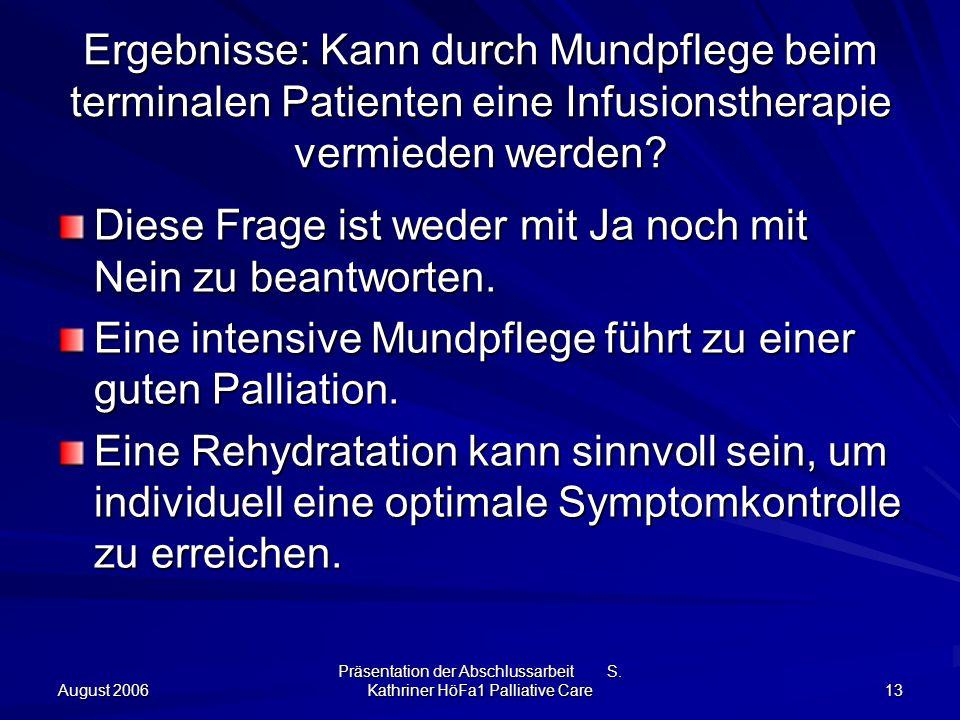 August 2006 Präsentation der Abschlussarbeit S. Kathriner HöFa1 Palliative Care 13 Ergebnisse: Kann durch Mundpflege beim terminalen Patienten eine In