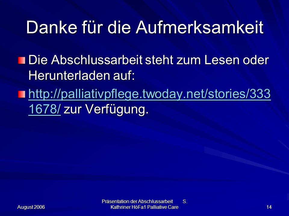 August 2006 Präsentation der Abschlussarbeit S. Kathriner HöFa1 Palliative Care 14 Danke für die Aufmerksamkeit Die Abschlussarbeit steht zum Lesen od