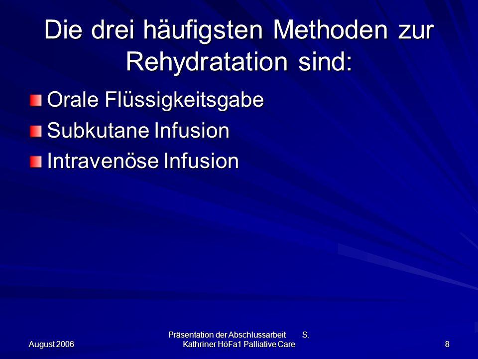 August 2006 Präsentation der Abschlussarbeit S. Kathriner HöFa1 Palliative Care 8 Die drei häufigsten Methoden zur Rehydratation sind: Orale Flüssigke