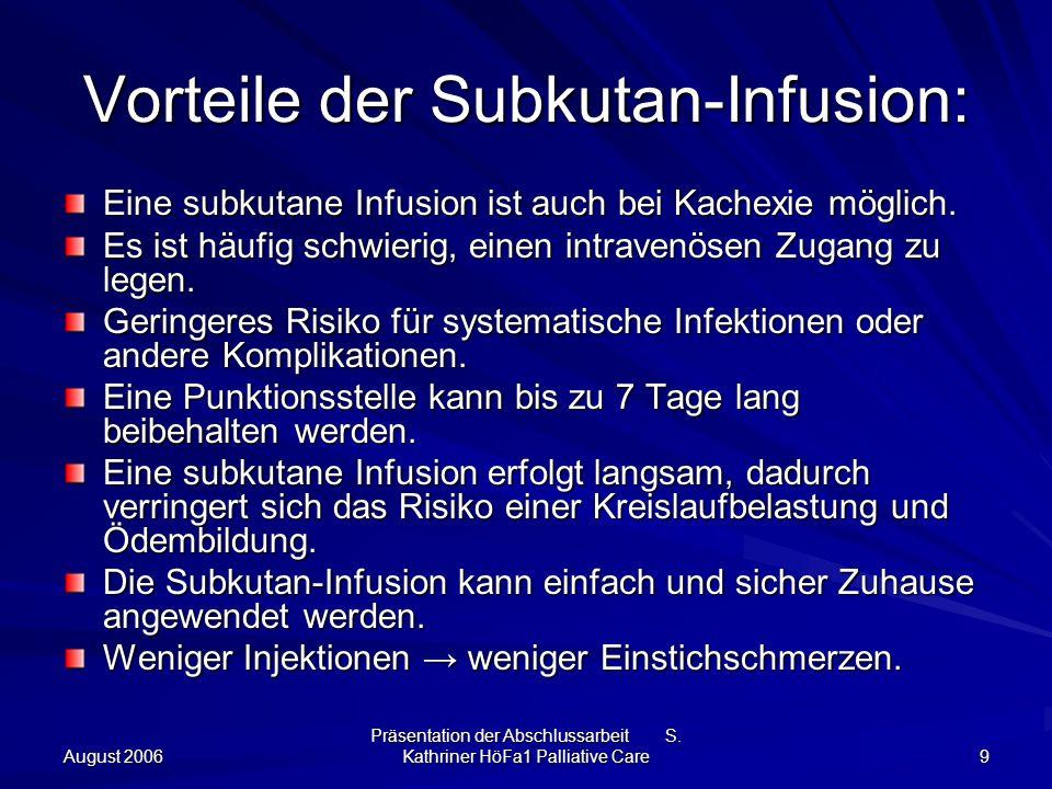 August 2006 Präsentation der Abschlussarbeit S. Kathriner HöFa1 Palliative Care 9 Vorteile der Subkutan-Infusion: Eine subkutane Infusion ist auch bei
