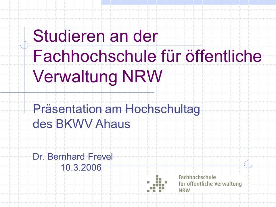 Studieren an der Fachhochschule für öffentliche Verwaltung NRW Präsentation am Hochschultag des BKWV Ahaus Dr. Bernhard Frevel 10.3.2006