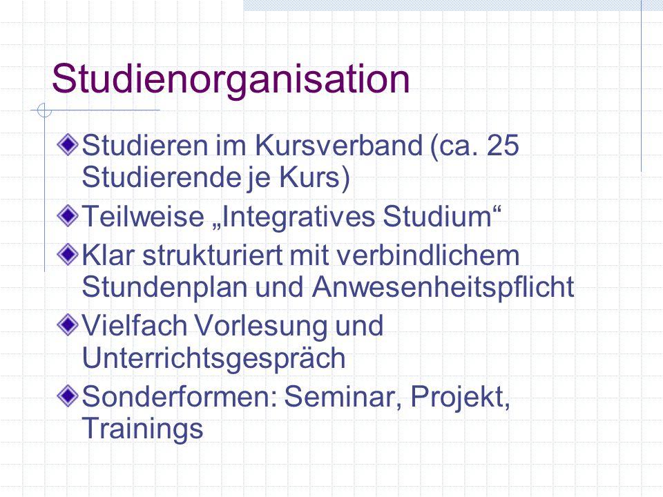 Studienorganisation Studieren im Kursverband (ca. 25 Studierende je Kurs) Teilweise Integratives Studium Klar strukturiert mit verbindlichem Stundenpl
