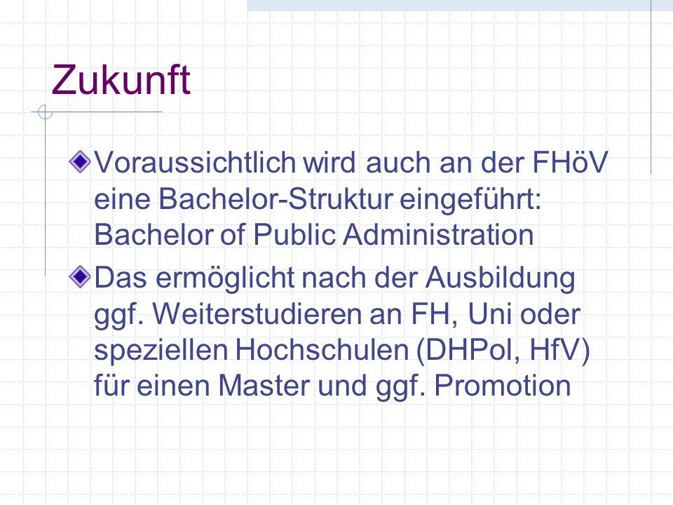 Zukunft Voraussichtlich wird auch an der FHöV eine Bachelor-Struktur eingeführt: Bachelor of Public Administration Das ermöglicht nach der Ausbildung