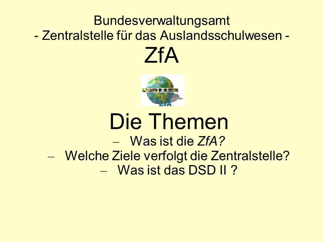 Bundesverwaltungsamt - Zentralstelle für das Auslandsschulwesen - ZfA Die Themen – Was ist die ZfA? – Welche Ziele verfolgt die Zentralstelle? – Was i