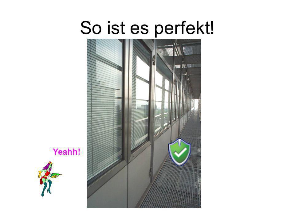 So ist es perfekt! Yeahh!