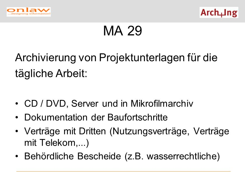 MA 29 Archivierung von Projektunterlagen für die tägliche Arbeit: CD / DVD, Server und in Mikrofilmarchiv Dokumentation der Baufortschritte Verträge mit Dritten (Nutzungsverträge, Verträge mit Telekom,...) Behördliche Bescheide (z.B.