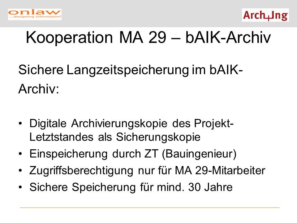 Kooperation MA 29 – bAIK-Archiv Sichere Langzeitspeicherung im bAIK- Archiv: Digitale Archivierungskopie des Projekt- Letztstandes als Sicherungskopie Einspeicherung durch ZT (Bauingenieur) Zugriffsberechtigung nur für MA 29-Mitarbeiter Sichere Speicherung für mind.
