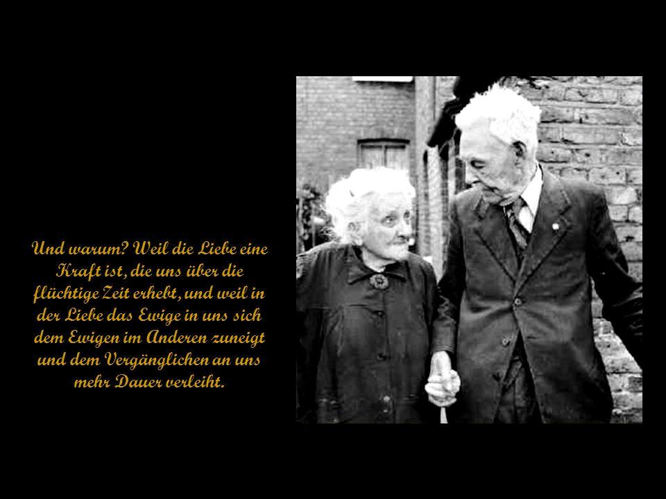 Das Schönste am Altwerden ist das Miteinander-Altwerden, sagte ein betagter Arzt, dem man wie seiner Lebensgefährtin ansah, wie wahr das Dichterwort ist: Wenn Menschen sich lieben, bleiben sie jung füreinander.