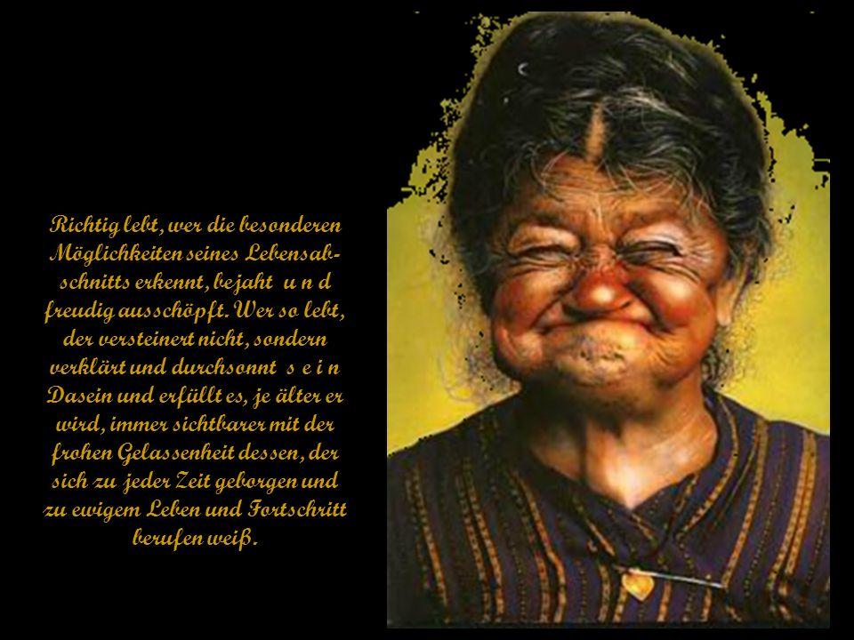 (Schönheit des Alters.) Text: Richard Reschika Wie jedes Ding und Ereignis und jede Zeit, so haben auch das Alter und die Lebensumstände im Alter Nach